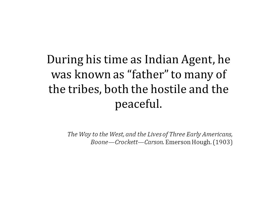 During his time as Indian Agent, he was known as father to many of the tribes, both the hostile and the peaceful.