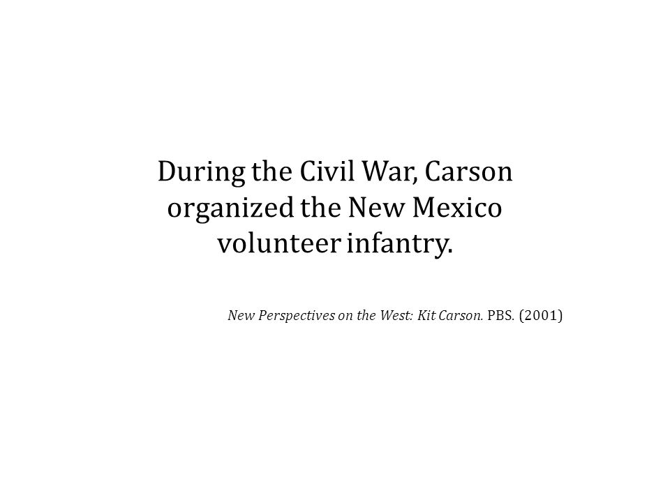 During the Civil War, Carson organized the New Mexico volunteer infantry.