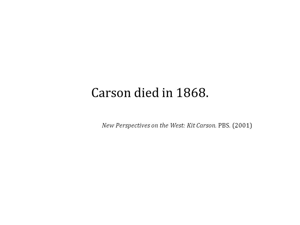 Carson died in 1868. New Perspectives on the West: Kit Carson. PBS. (2001)