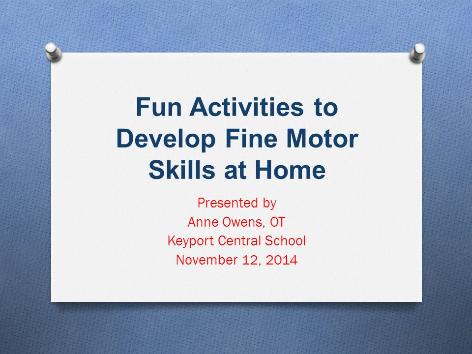 Fun Activities to Develop Fine Motor Skills at Home Presented by Anne Owens, OT Keyport Central School November 12, 2014