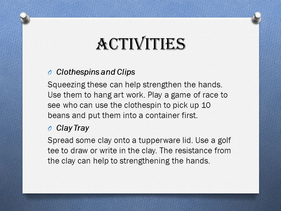 ACTIVITIES O Clothespins and Clips Squeezing these can help strengthen the hands. Use them to hang art work. Play a game of race to see who can use th