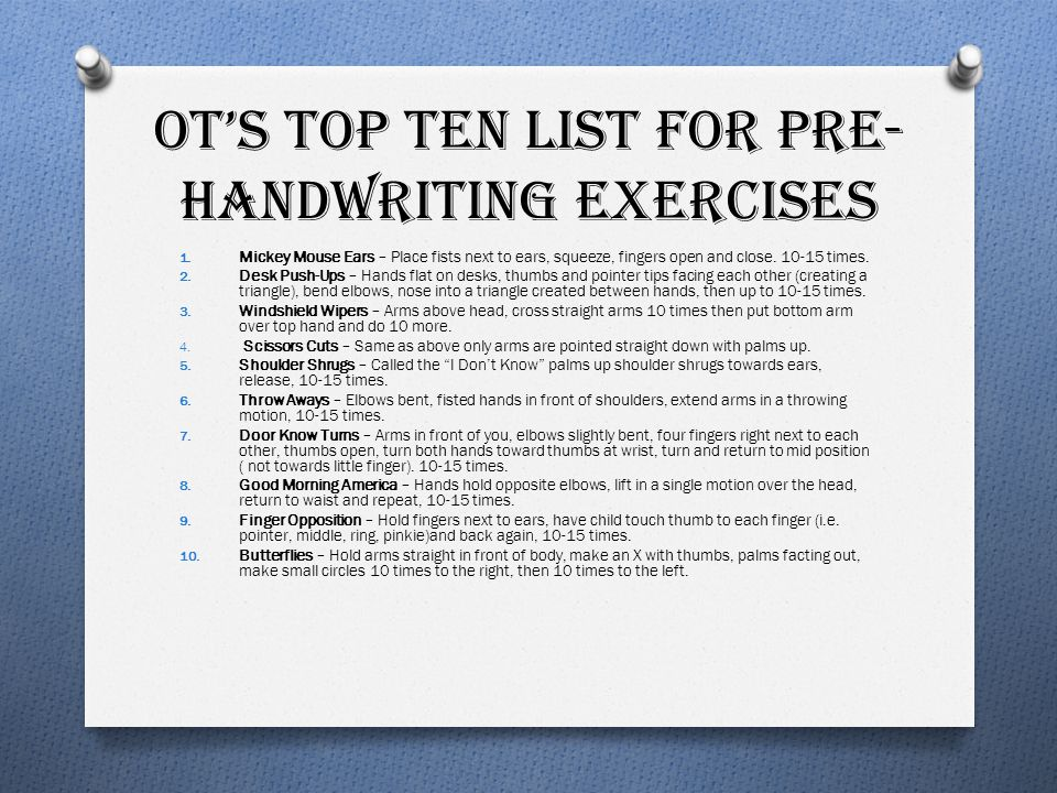 OT'S TOP TEN LIST FOR PRE- HANDWRITING EXERCISES 1. Mickey Mouse Ears – Place fists next to ears, squeeze, fingers open and close. 10-15 times. 2. Des