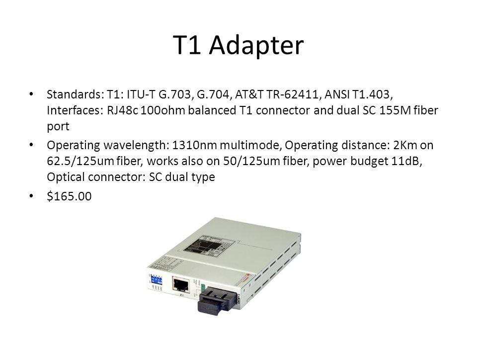 T1 Adapter Standards: T1: ITU-T G.703, G.704, AT&T TR-62411, ANSI T1.403, Interfaces: RJ48c 100ohm balanced T1 connector and dual SC 155M fiber port Operating wavelength: 1310nm multimode, Operating distance: 2Km on 62.5/125um fiber, works also on 50/125um fiber, power budget 11dB, Optical connector: SC dual type $165.00