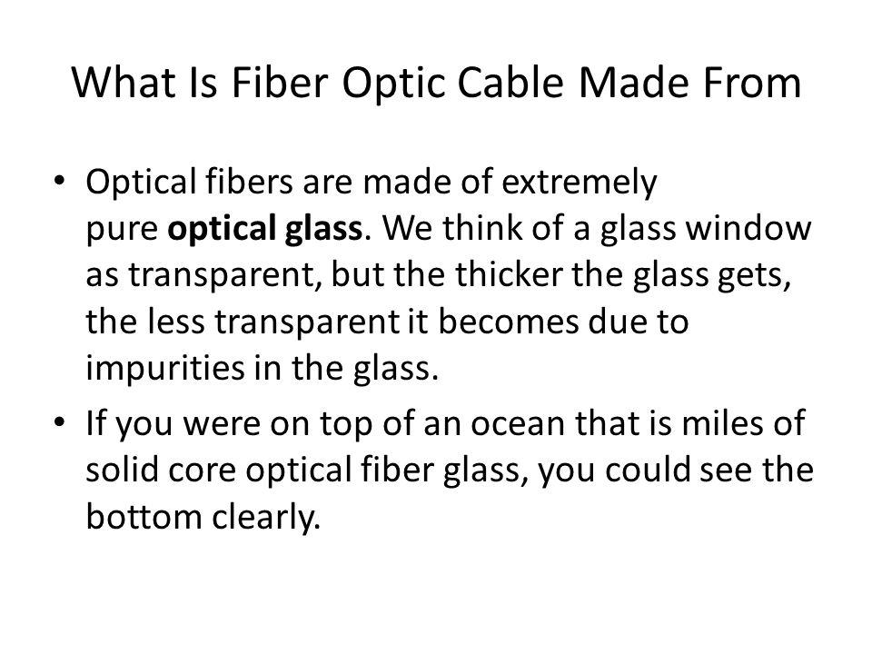 What Is Fiber Optic Cable Made From Optical fibers are made of extremely pure optical glass.
