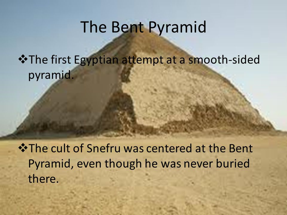 The Bent Pyramid  The first Egyptian attempt at a smooth-sided pyramid.