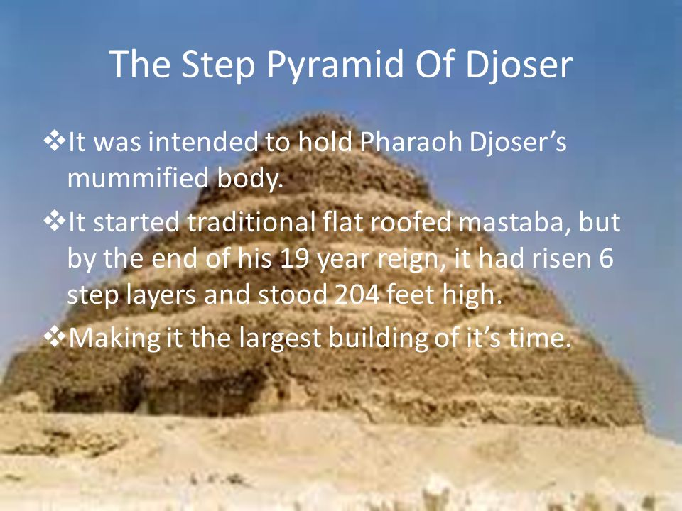 The Step Pyramid Of Djoser  It was intended to hold Pharaoh Djoser's mummified body.