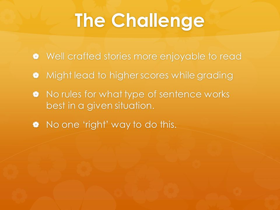 The Challenge  Well crafted stories more enjoyable to read  Might lead to higher scores while grading  No rules for what type of sentence works bes