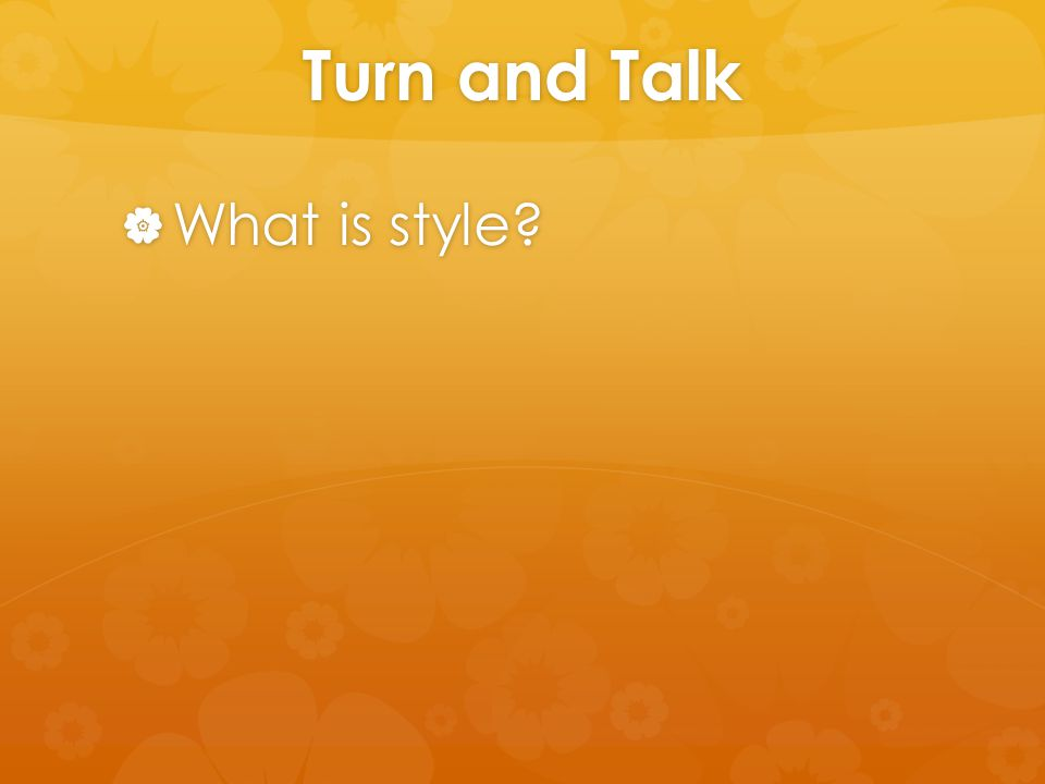 Turn and Talk  What is style?