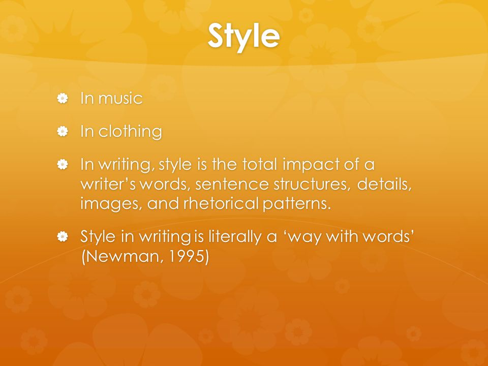 Style  In music  In clothing  In writing, style is the total impact of a writer's words, sentence structures, details, images, and rhetorical patte