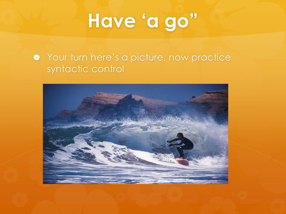 "Have 'a go""  Your turn here's a picture, now practice syntactic control"
