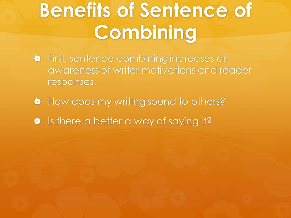 Benefits of Sentence of Combining  First, sentence combining increases an awareness of writer motivations and reader responses.  How does my writing