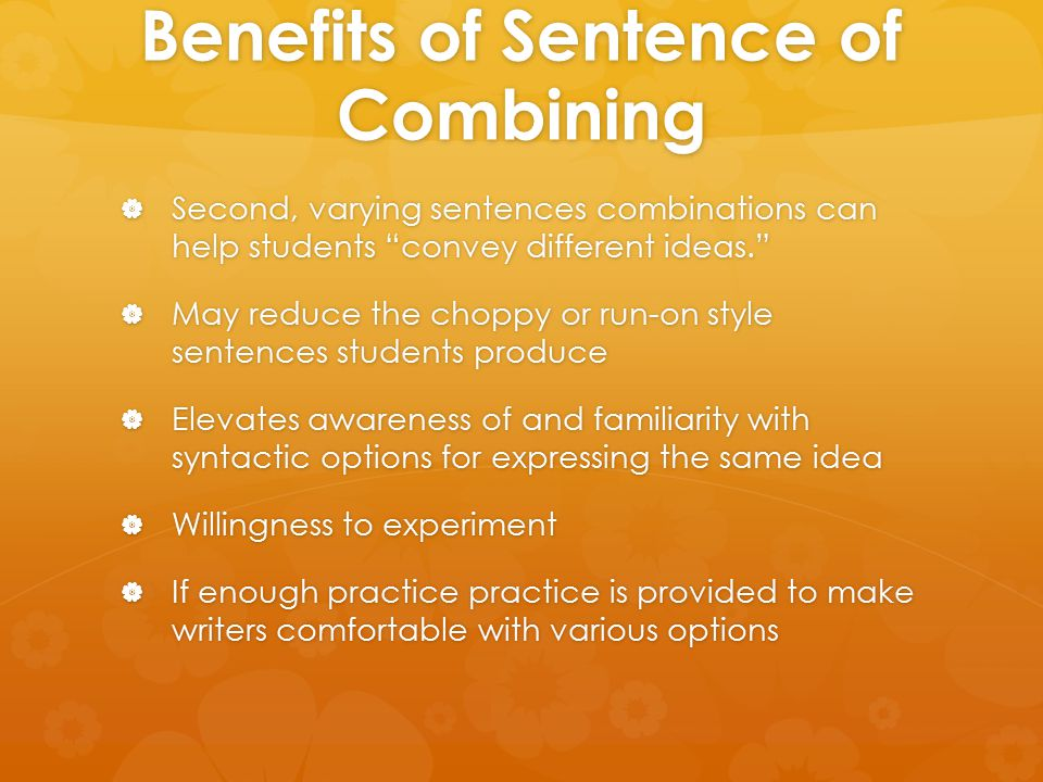 "Benefits of Sentence of Combining  Second, varying sentences combinations can help students ""convey different ideas.""  May reduce the choppy or run-"