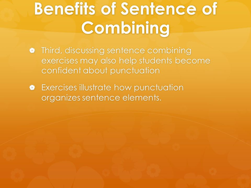 Benefits of Sentence of Combining  Third, discussing sentence combining exercises may also help students become confident about punctuation  Exercis