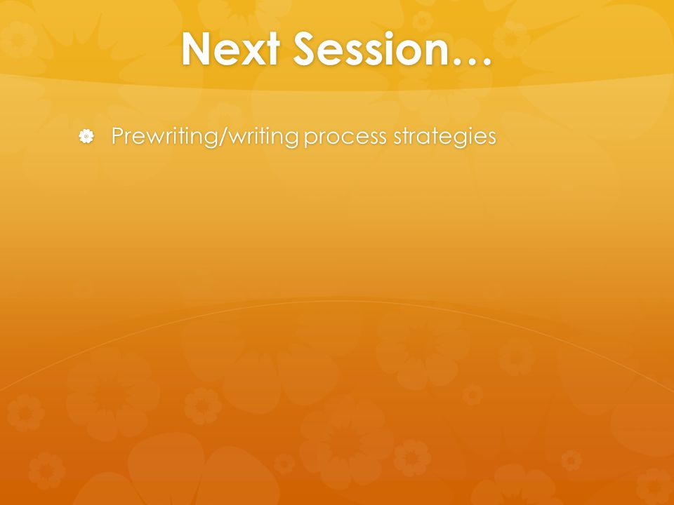 Next Session…  Prewriting/writing process strategies