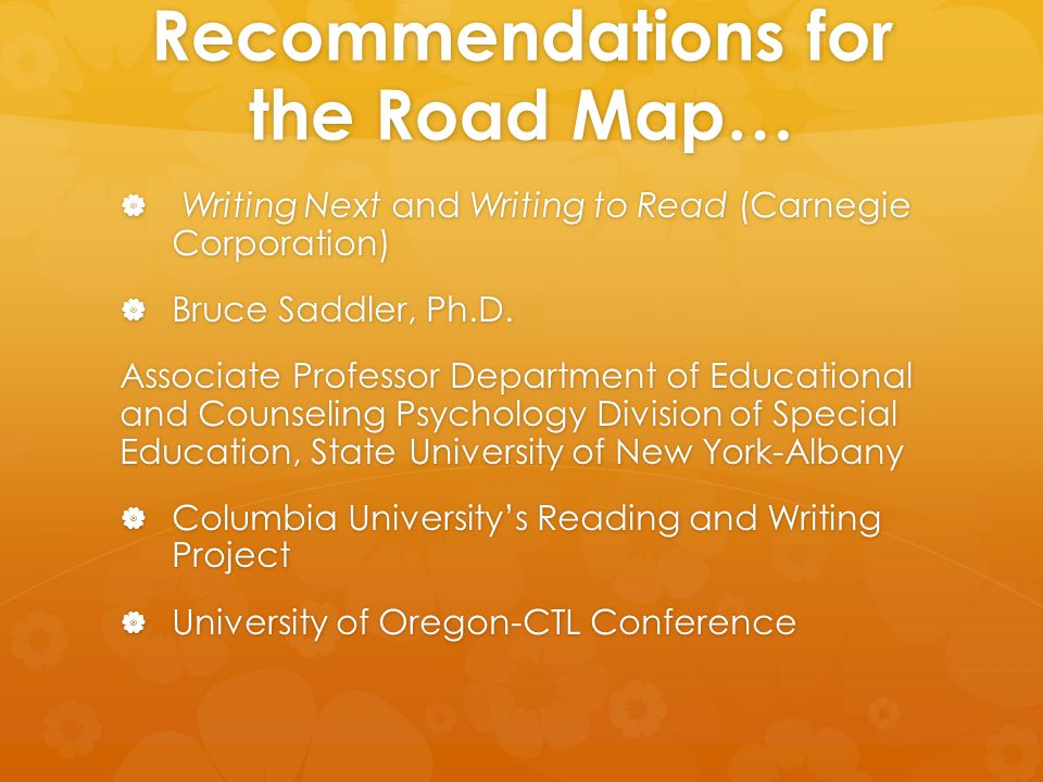 Recommendations for the Road Map…  Writing Next and Writing to Read (Carnegie Corporation)  Bruce Saddler, Ph.D. Associate Professor Department of E