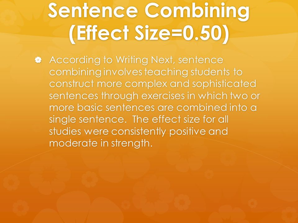 Sentence Combining (Effect Size=0.50)  According to Writing Next, sentence combining involves teaching students to construct more complex and sophist