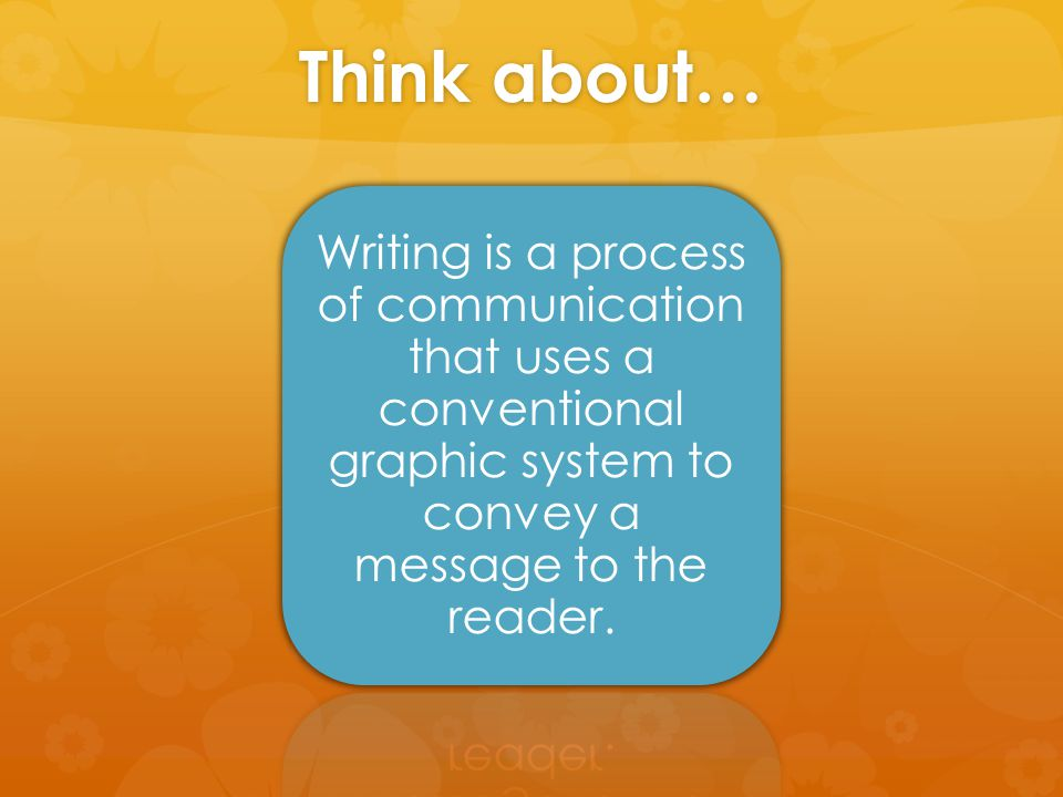 Think about… Writing is a process of communication that uses a conventional graphic system to convey a message to the reader.