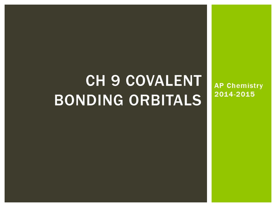 AP Chemistry 2014-2015 CH 9 COVALENT BONDING ORBITALS