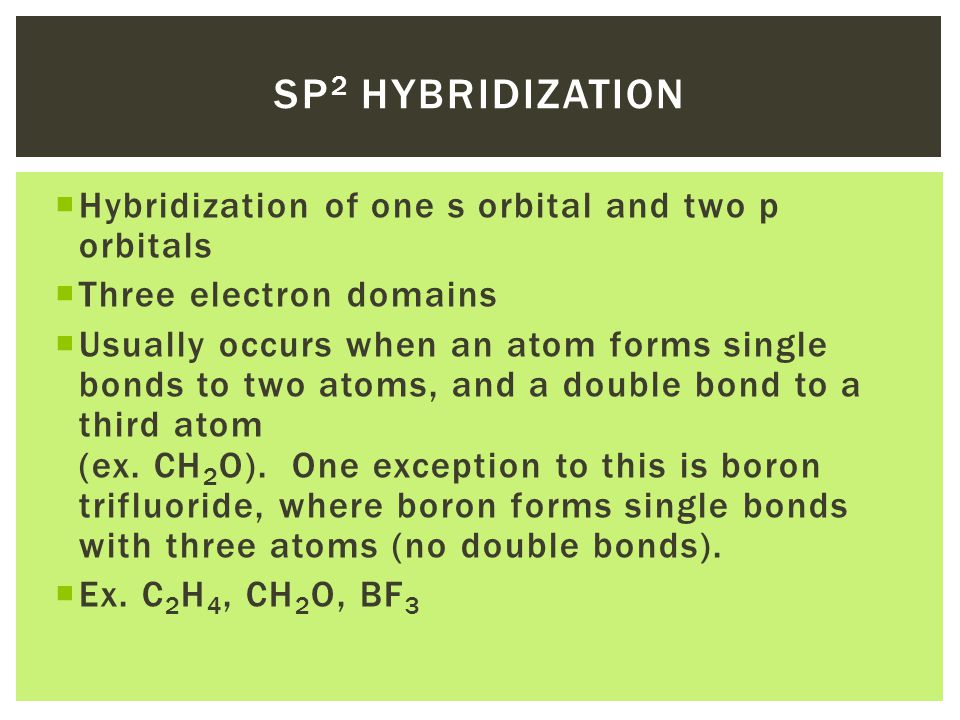  Hybridization of one s orbital and two p orbitals  Three electron domains  Usually occurs when an atom forms single bonds to two atoms, and a double bond to a third atom (ex.