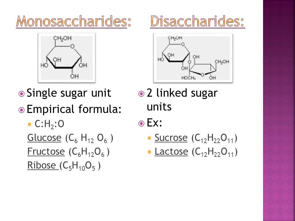  Single sugar unit  Empirical formula:  C:H 2 :O Glucose (C 6 H 12 O 6 ) Fructose (C 6 H 12 O 6 ) Ribose (C 5 H 10 O 5 )  2 linked sugar units  E