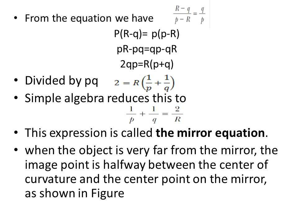 From the equation we have P(R-q)= p(p-R) pR-pq=qp-qR 2qp=R(p+q) Divided by pq Simple algebra reduces this to This expression is called the mirror equation.