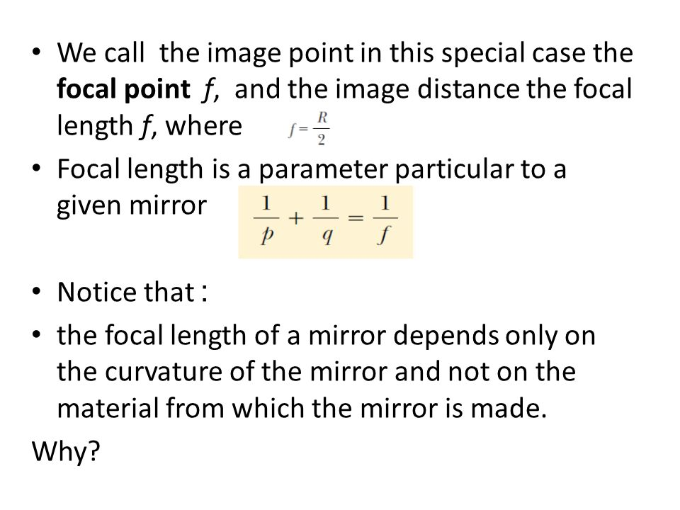 We call the image point in this special case the focal point f, and the image distance the focal length f, where Focal length is a parameter particular to a given mirror Notice that : the focal length of a mirror depends only on the curvature of the mirror and not on the material from which the mirror is made.