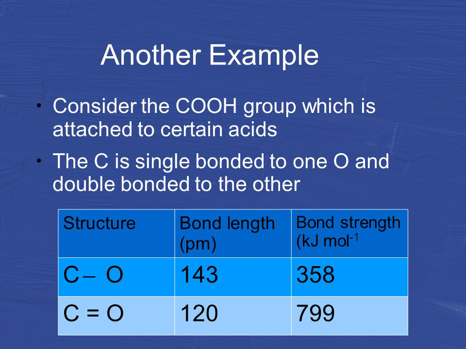Another Example Consider the COOH group which is attached to certain acids The C is single bonded to one O and double bonded to the other StructureBond length (pm) Bond strength (kJ mol -1 C ̶ O 143358 C = O120799