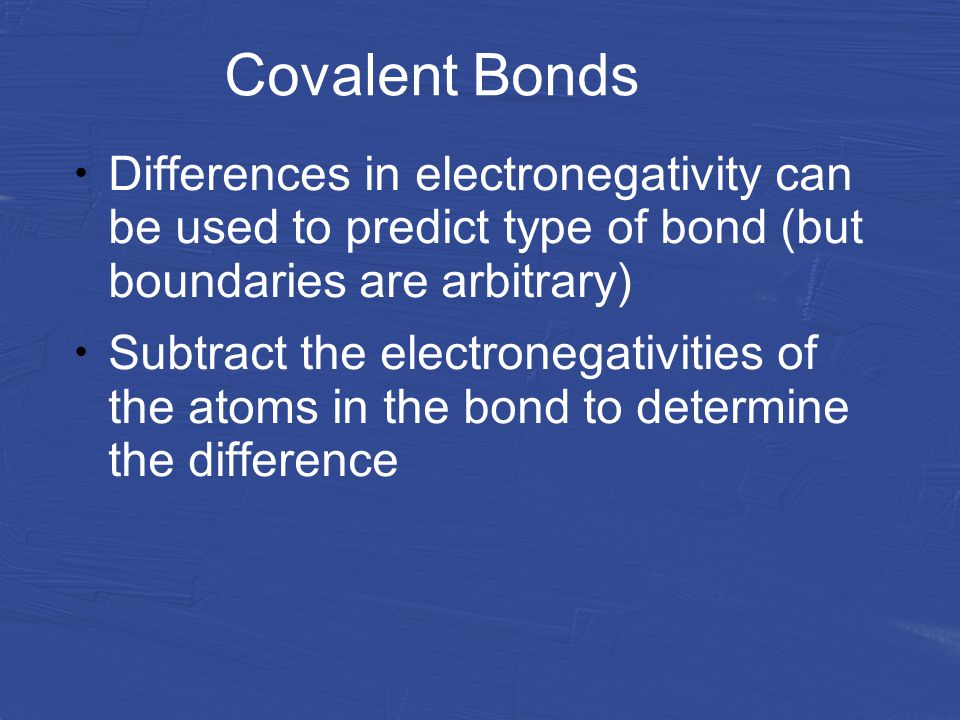 Covalent Bonds Differences in electronegativity can be used to predict type of bond (but boundaries are arbitrary) Subtract the electronegativities of the atoms in the bond to determine the difference