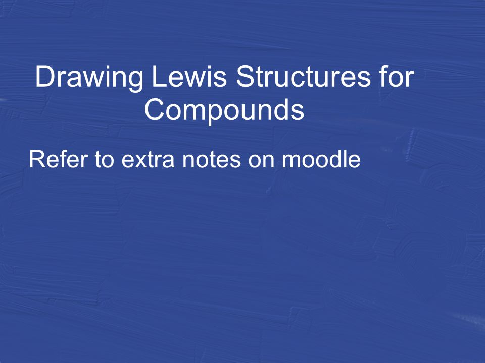 Drawing Lewis Structures for Compounds Refer to extra notes on moodle