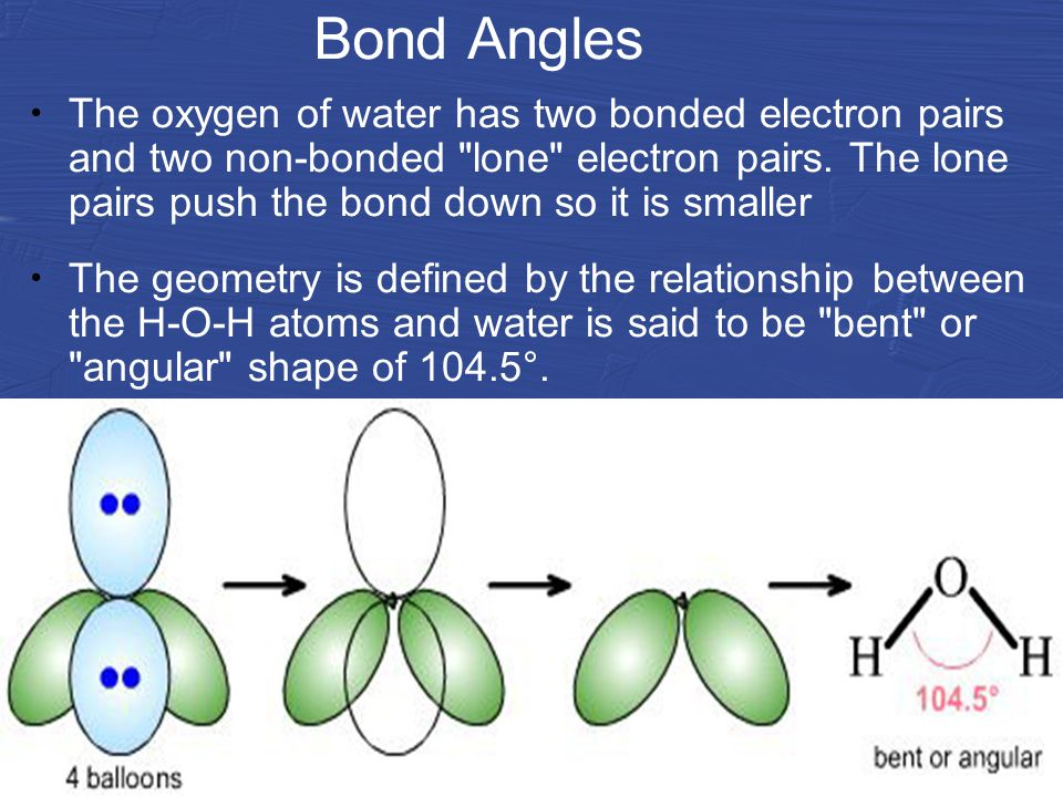 Bond Angles The oxygen of water has two bonded electron pairs and two non-bonded lone electron pairs.