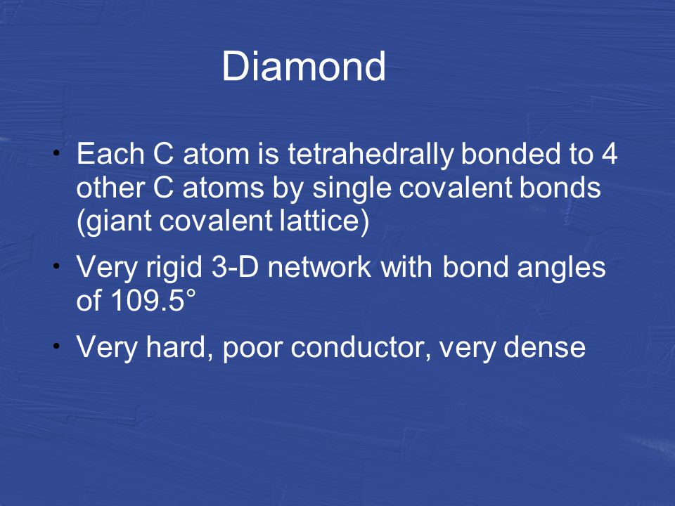 Diamond Each C atom is tetrahedrally bonded to 4 other C atoms by single covalent bonds (giant covalent lattice) Very rigid 3-D network with bond angles of 109.5° Very hard, poor conductor, very dense