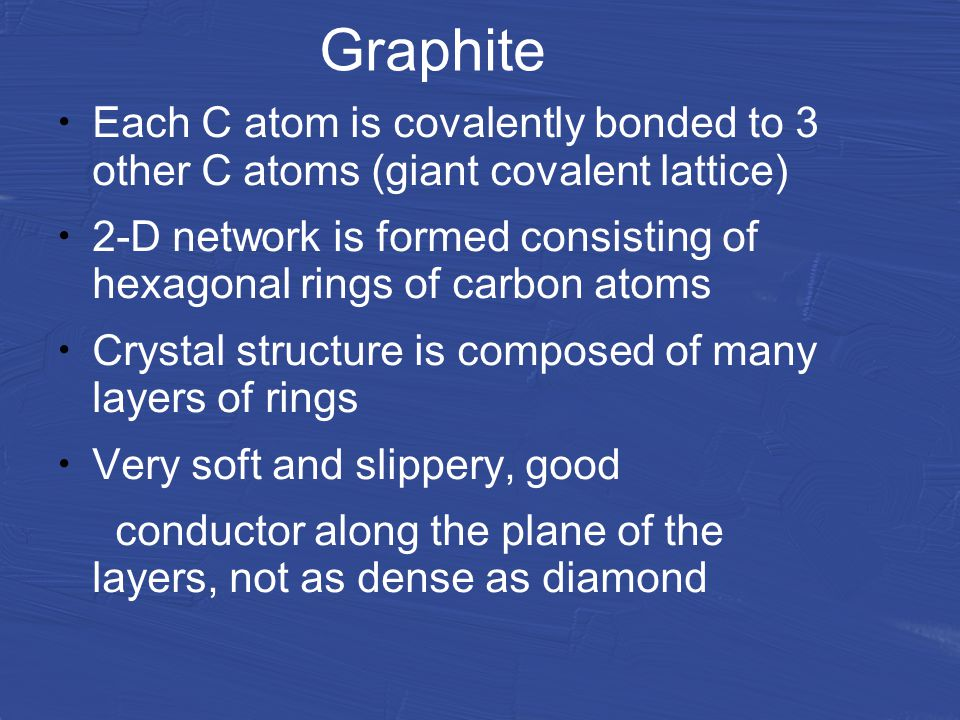 Graphite Each C atom is covalently bonded to 3 other C atoms (giant covalent lattice) 2-D network is formed consisting of hexagonal rings of carbon atoms Crystal structure is composed of many layers of rings Very soft and slippery, good conductor along the plane of the layers, not as dense as diamond