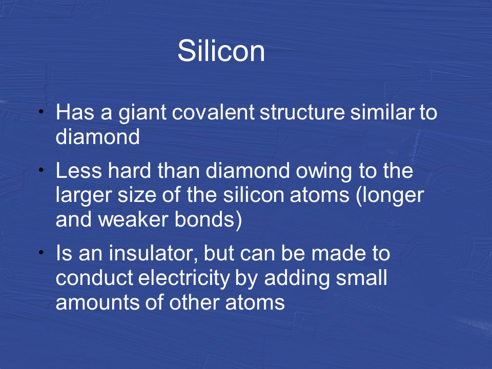 Silicon Has a giant covalent structure similar to diamond Less hard than diamond owing to the larger size of the silicon atoms (longer and weaker bonds) Is an insulator, but can be made to conduct electricity by adding small amounts of other atoms