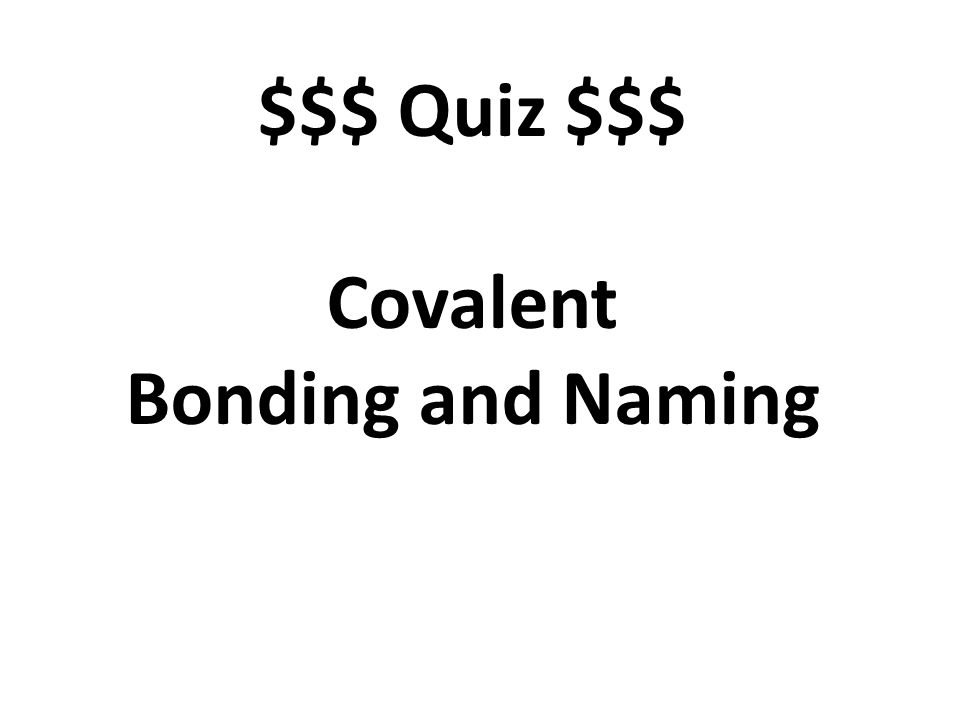$$$ Quiz $$$ Covalent Bonding and Naming
