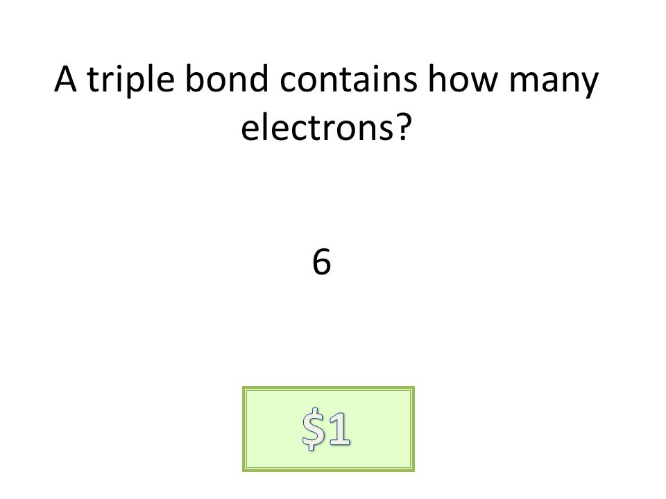 A triple bond contains how many electrons? 6