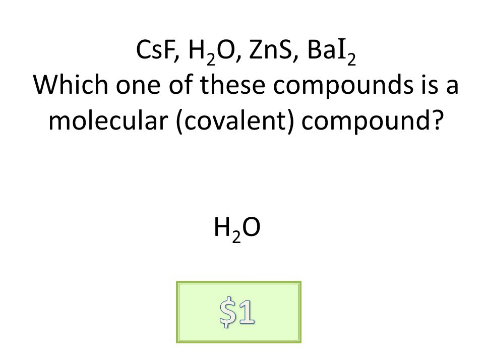CsF, H 2 O, ZnS, Ba I 2 Which one of these compounds is a molecular (covalent) compound? H2OH2O
