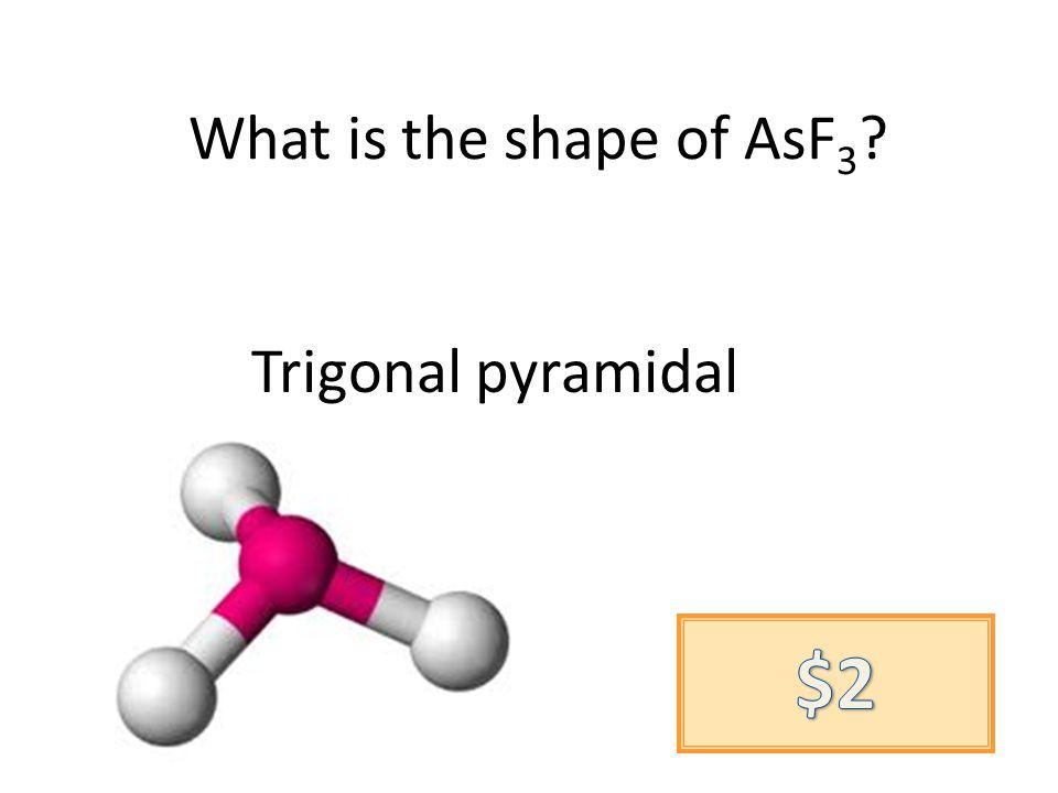 What is the shape of AsF 3 Trigonal pyramidal