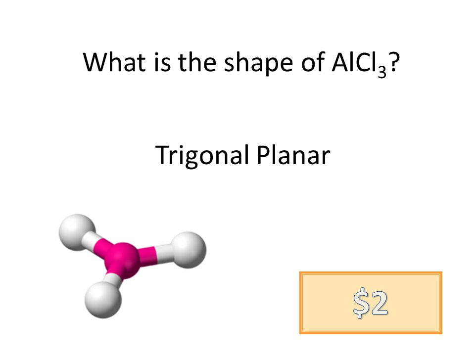 What is the shape of AlCl 3 ? Trigonal Planar
