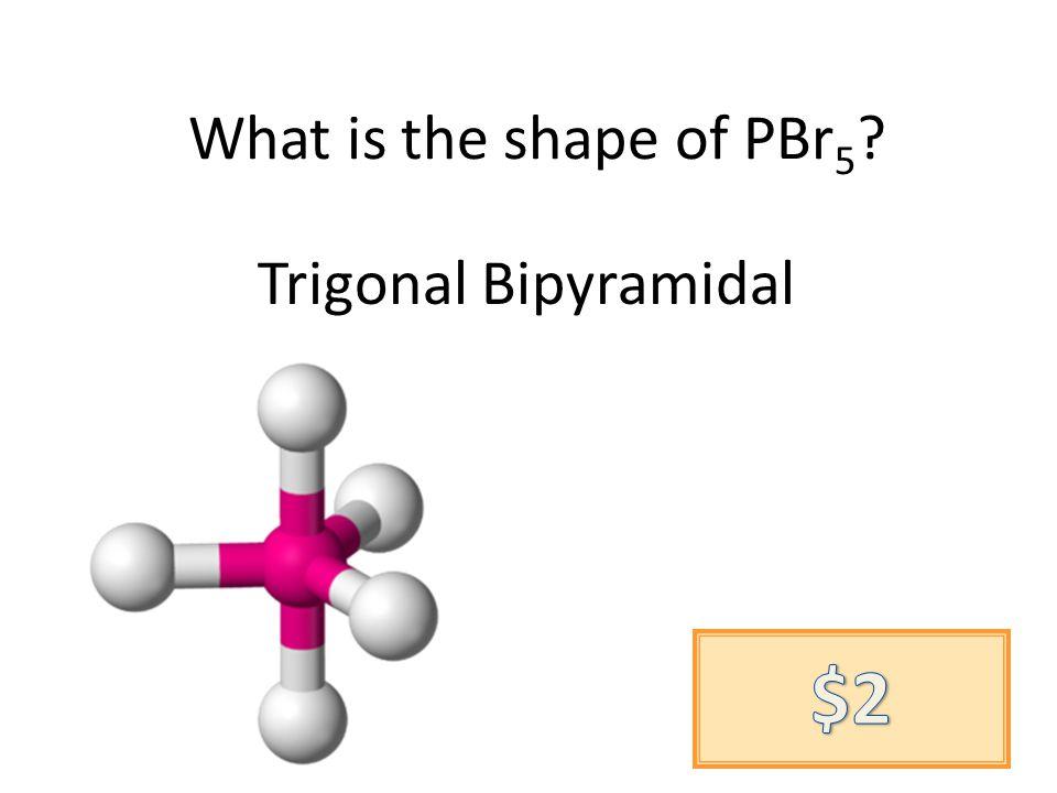 What is the shape of PBr 5 Trigonal Bipyramidal