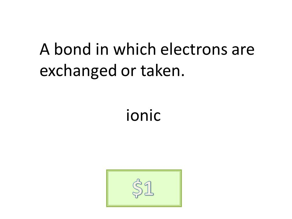 A bond in which electrons are exchanged or taken. ionic