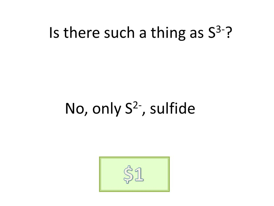 Is there such a thing as S 3- ? No, only S 2-, sulfide