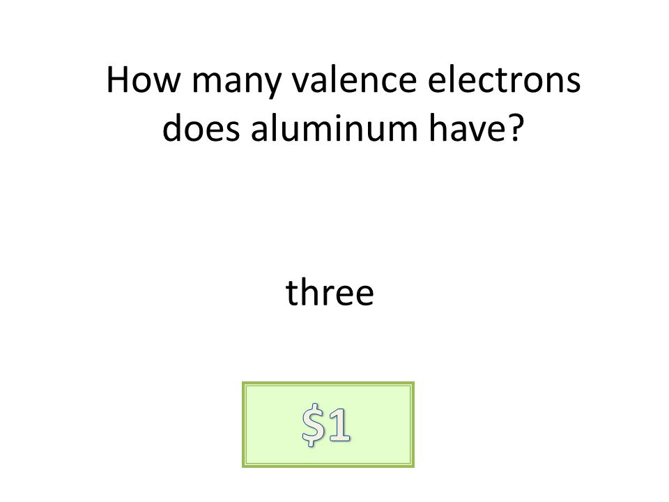 How many valence electrons does aluminum have? three