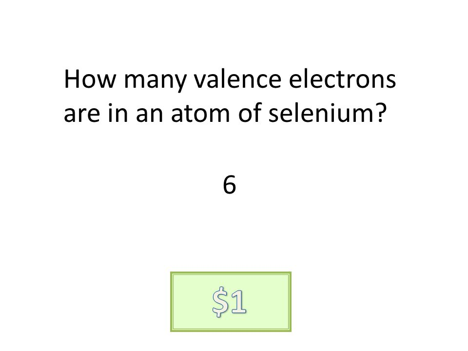 How many valence electrons are in an atom of selenium? 6