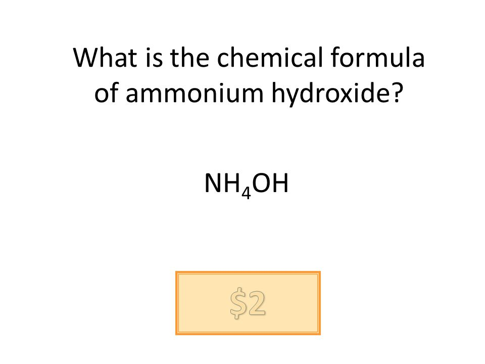 What is the chemical formula of ammonium hydroxide? NH 4 OH
