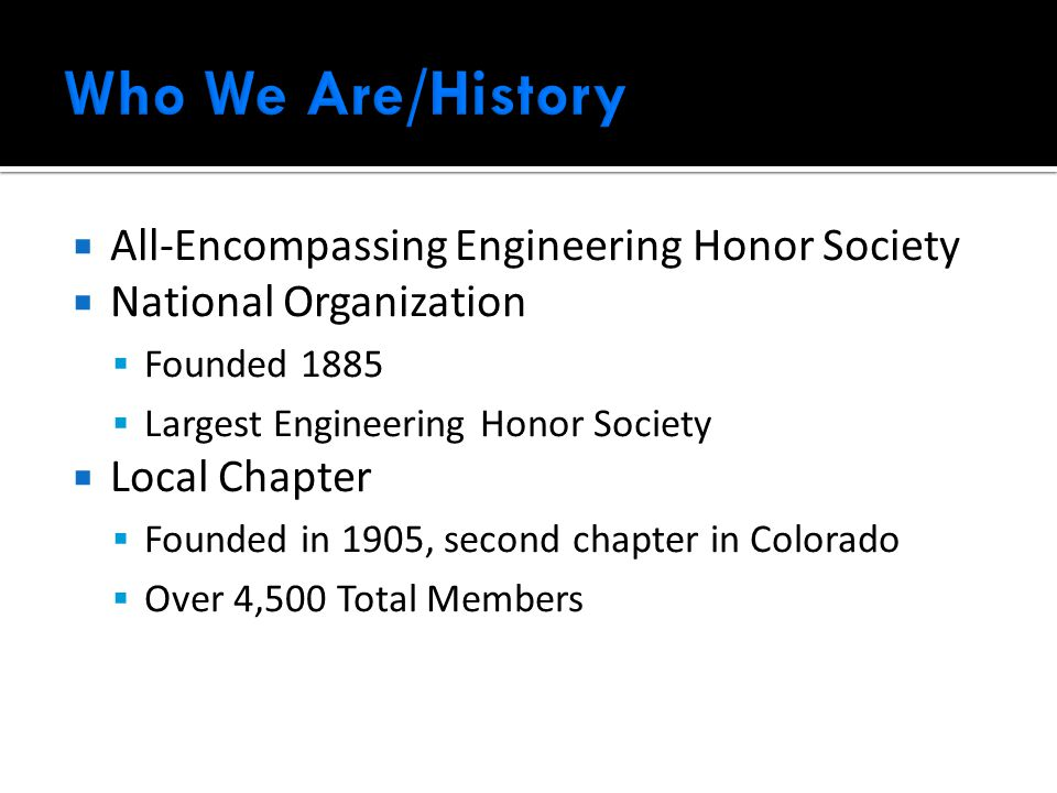  All-Encompassing Engineering Honor Society  National Organization  Founded 1885  Largest Engineering Honor Society  Local Chapter  Founded in 1905, second chapter in Colorado  Over 4,500 Total Members