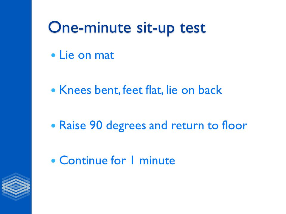 One-minute sit-up test Lie on mat Knees bent, feet flat, lie on back Raise 90 degrees and return to floor Continue for 1 minute