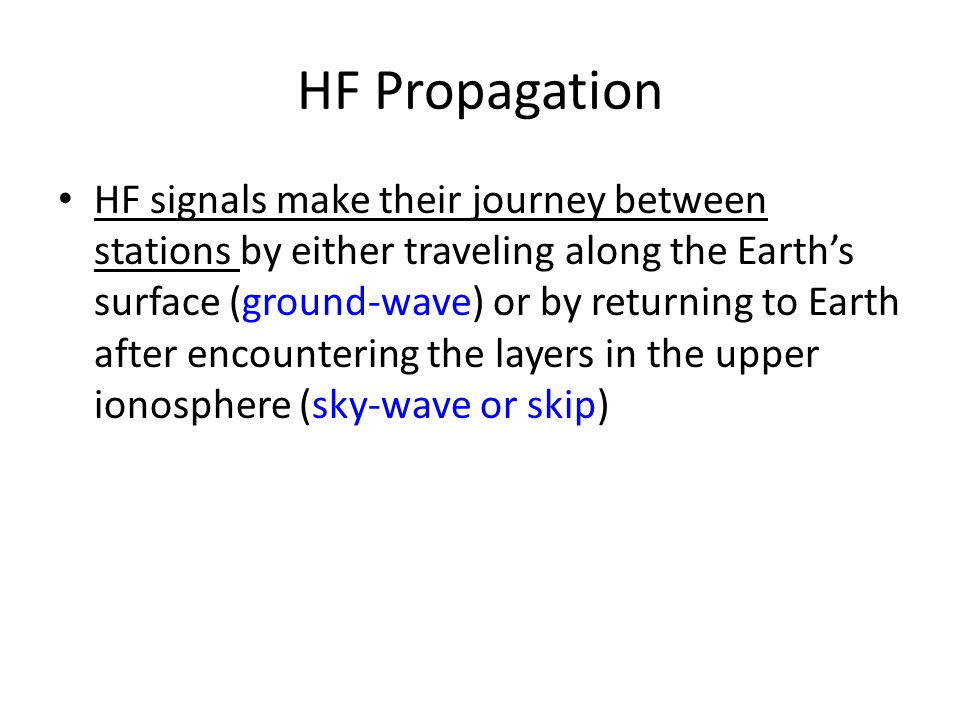 HF Propagation HF signals make their journey between stations by either traveling along the Earth's surface (ground-wave) or by returning to Earth aft