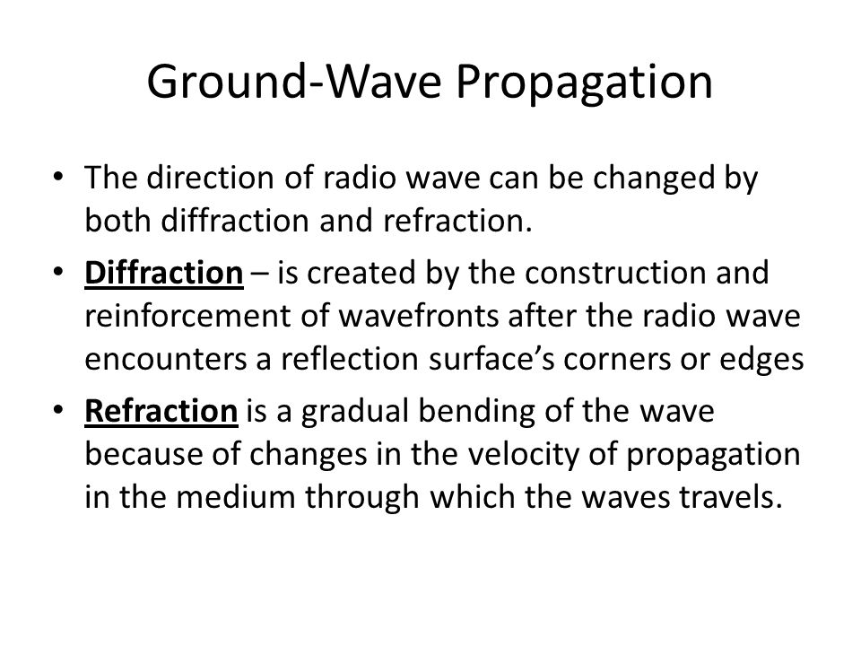 Ground-Wave Propagation The direction of radio wave can be changed by both diffraction and refraction. Diffraction – is created by the construction an