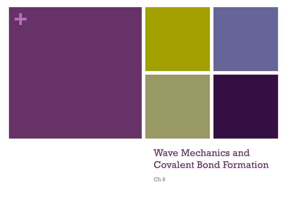 + Wave Mechanics and Covalent Bond Formation Ch 9
