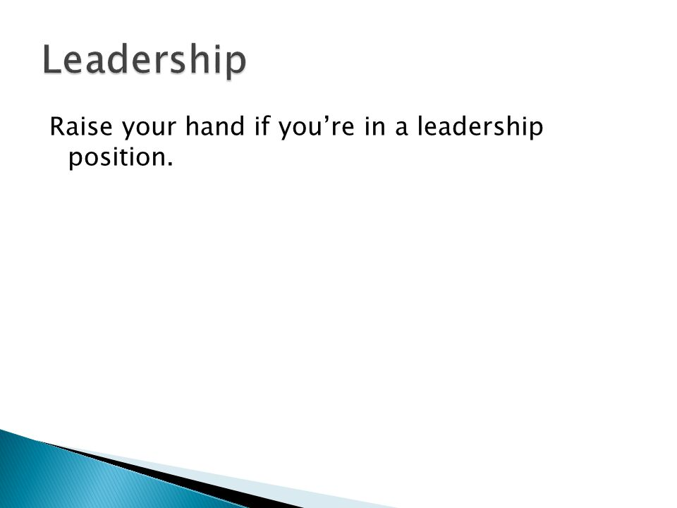 Raise your hand if you're in a leadership position.
